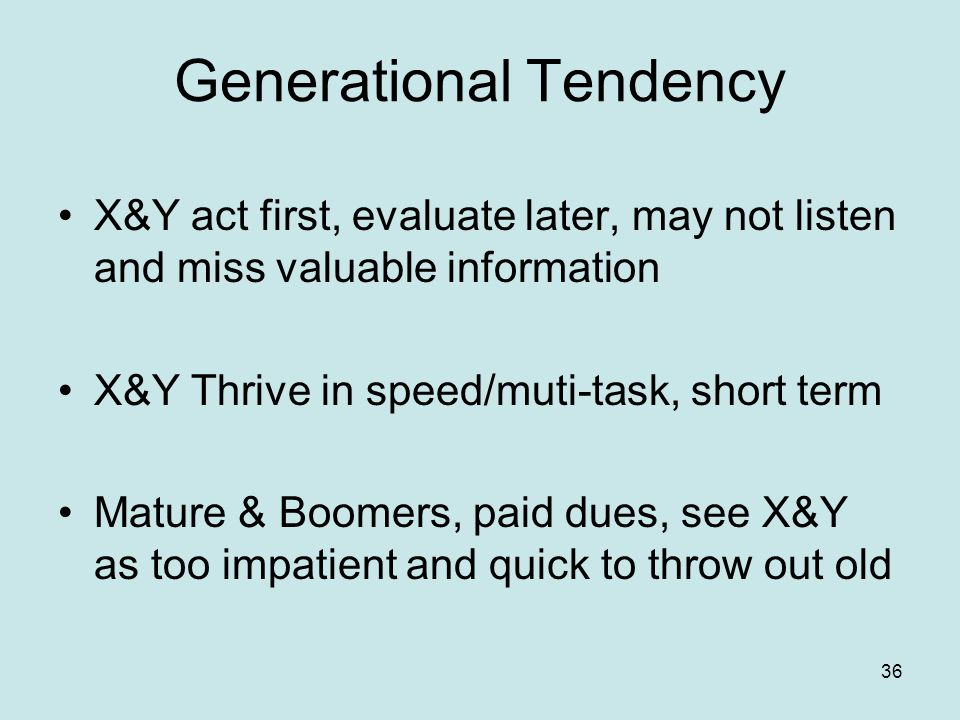 Generational Tendency X&Y act first, evaluate later, may not listen and miss valuable information X&Y Thrive in speed/muti-task, short term Mature & Boomers, paid dues, see X&Y as too impatient and quick to throw out old 36