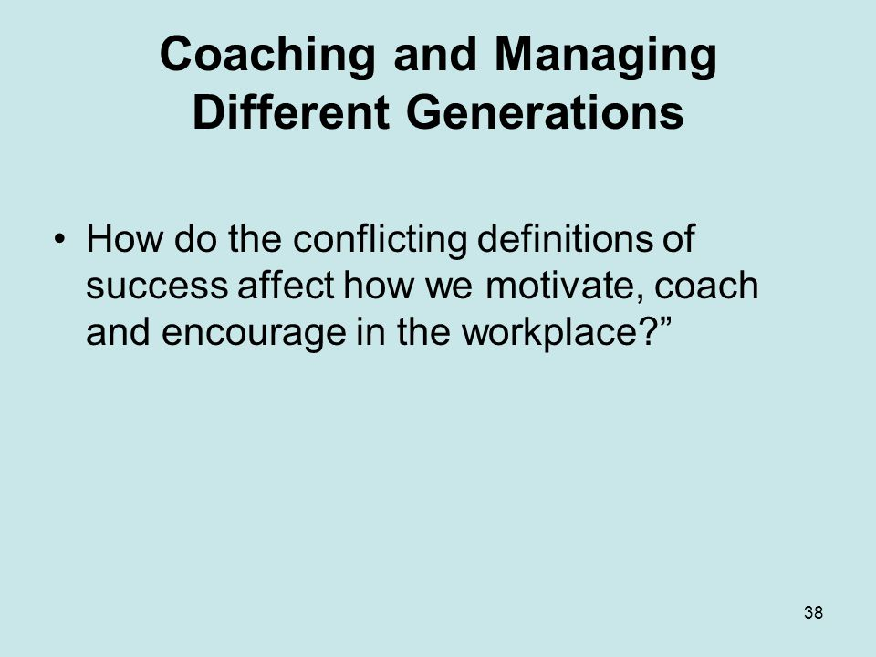 38 Coaching and Managing Different Generations How do the conflicting definitions of success affect how we motivate, coach and encourage in the workplace