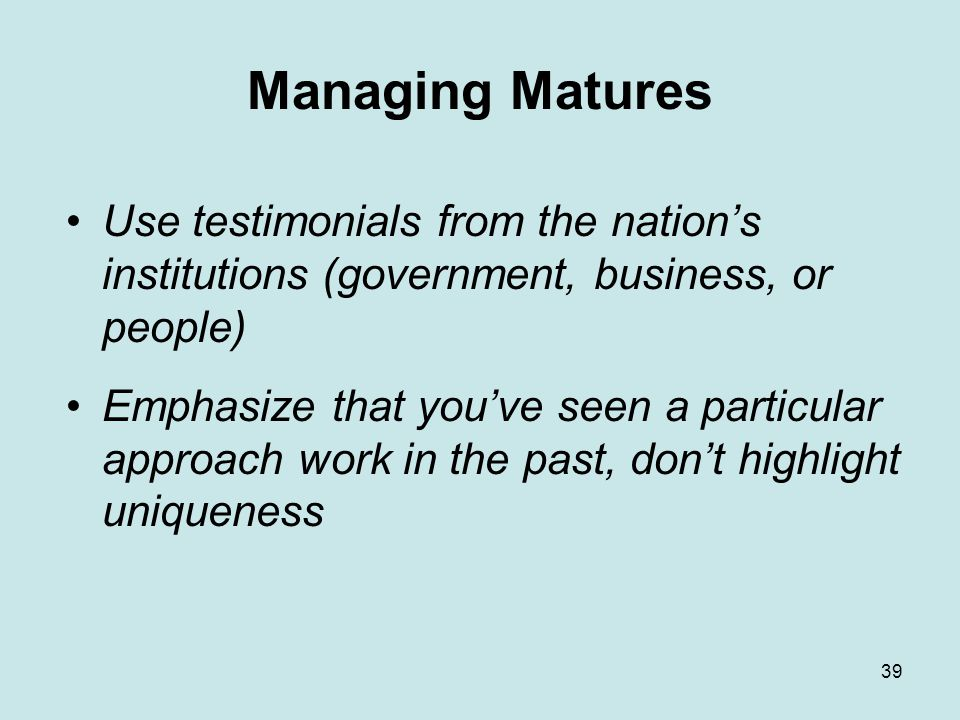 39 Managing Matures Use testimonials from the nation's institutions (government, business, or people) Emphasize that you've seen a particular approach work in the past, don't highlight uniqueness