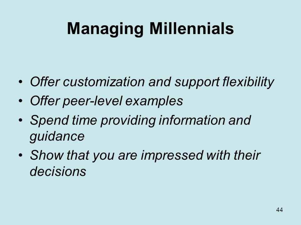 44 Managing Millennials Offer customization and support flexibility Offer peer-level examples Spend time providing information and guidance Show that you are impressed with their decisions