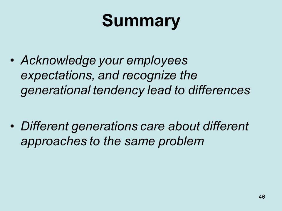 46 Summary Acknowledge your employees expectations, and recognize the generational tendency lead to differences Different generations care about different approaches to the same problem