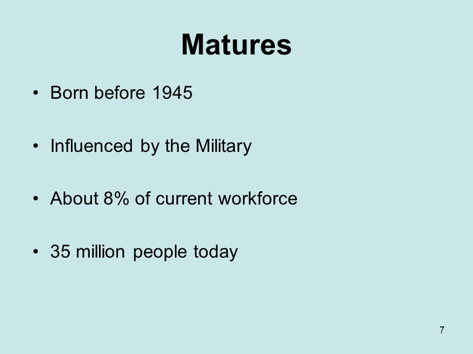 7 Matures Born before 1945 Influenced by the Military About 8% of current workforce 35 million people today