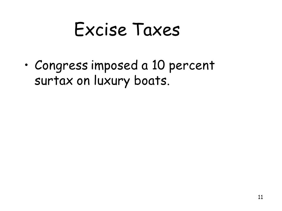 11 Excise Taxes Congress imposed a 10 percent surtax on luxury boats.
