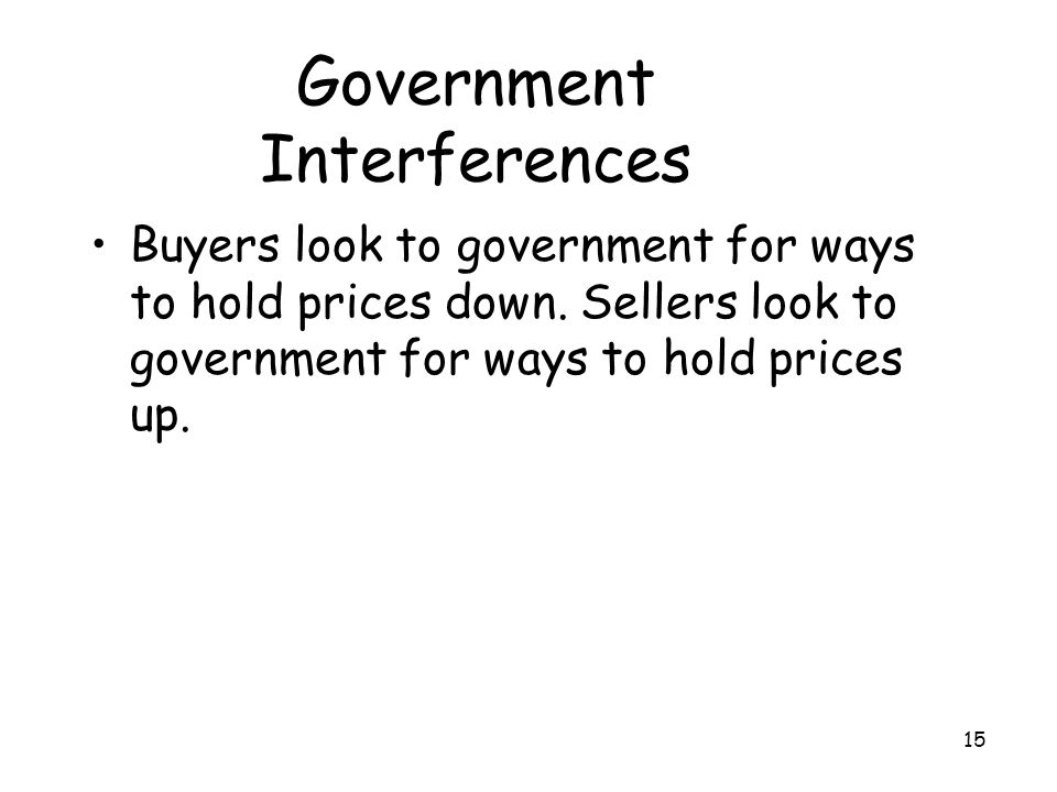 15 Government Interferences Buyers look to government for ways to hold prices down. Sellers look to government for ways to hold prices up.