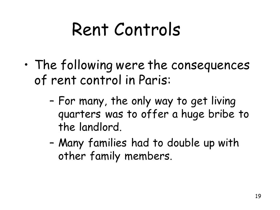 19 Rent Controls The following were the consequences of rent control in Paris: –For many, the only way to get living quarters was to offer a huge brib