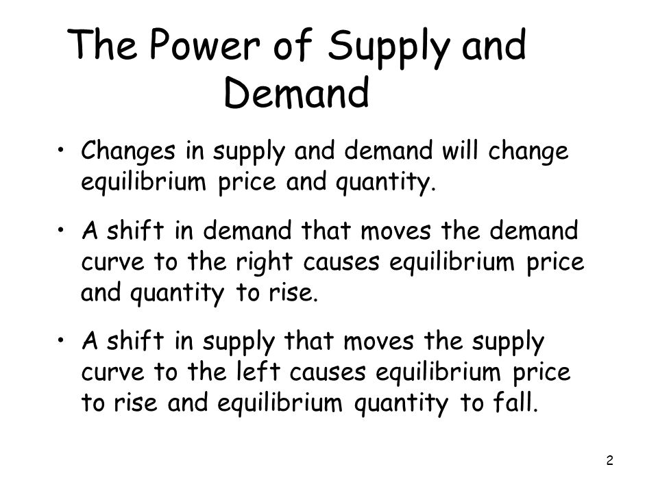 2 The Power of Supply and Demand Changes in supply and demand will change equilibrium price and quantity. A shift in demand that moves the demand curv