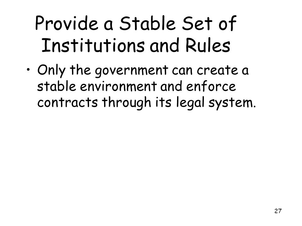27 Provide a Stable Set of Institutions and Rules Only the government can create a stable environment and enforce contracts through its legal system.