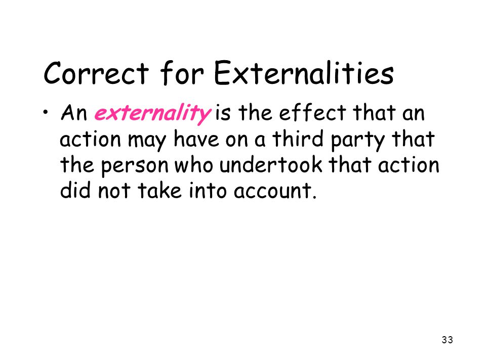 33 Correct for Externalities An externality is the effect that an action may have on a third party that the person who undertook that action did not t