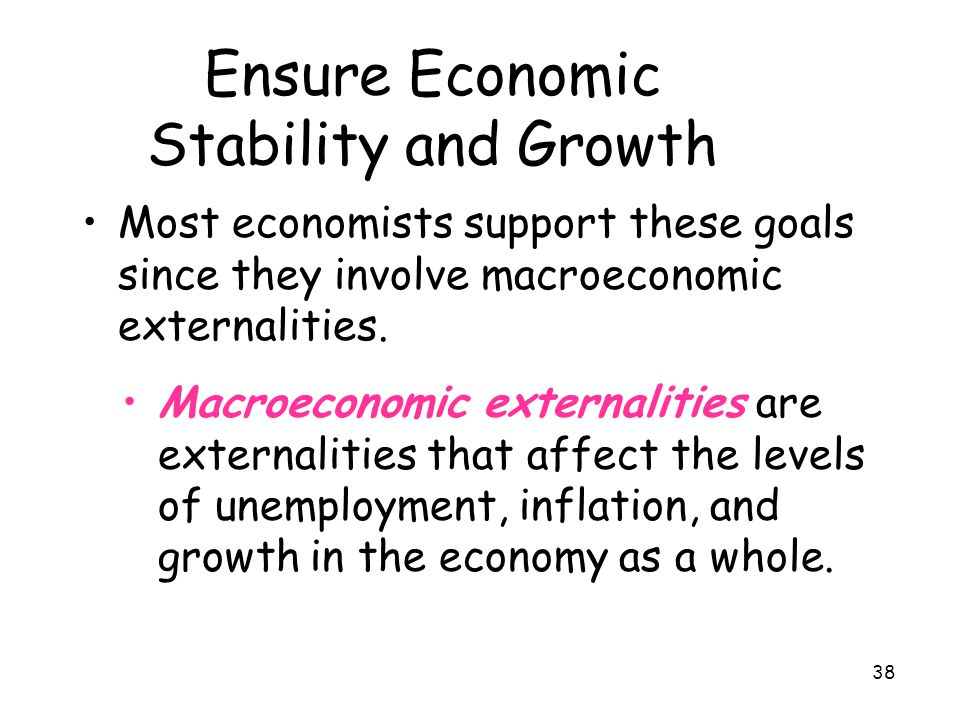 38 Ensure Economic Stability and Growth Most economists support these goals since they involve macroeconomic externalities. Macroeconomic externalitie