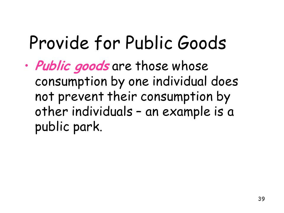 39 Provide for Public Goods Public goods are those whose consumption by one individual does not prevent their consumption by other individuals – an ex