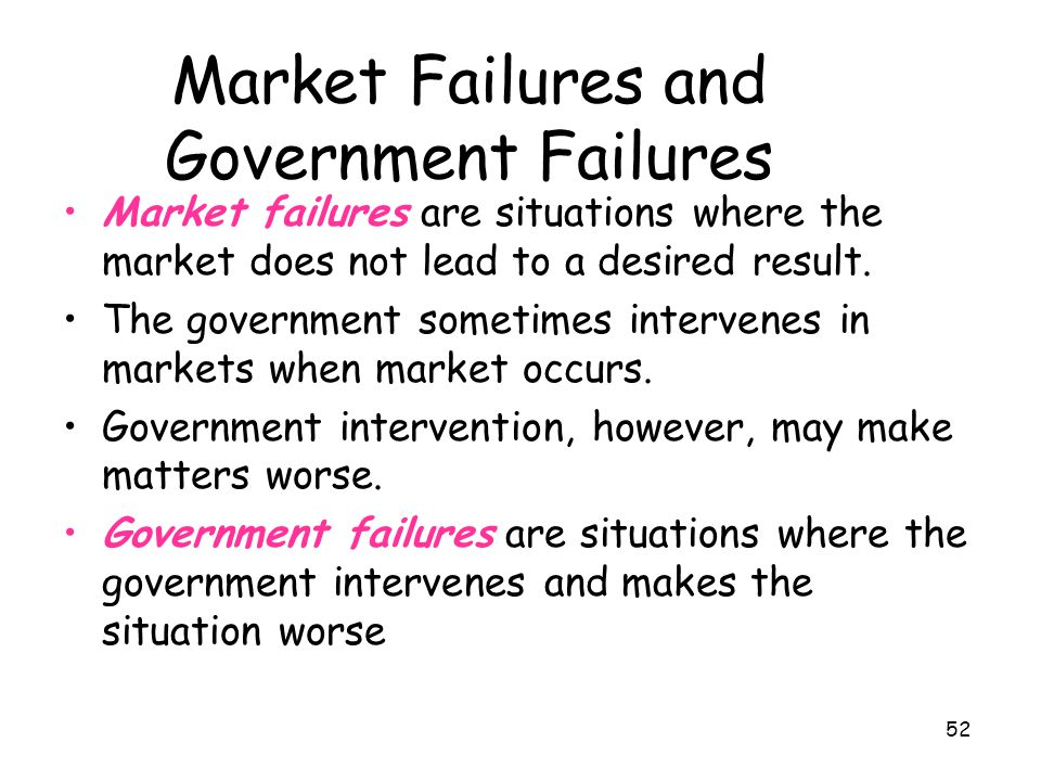 52 Market Failures and Government Failures Market failures are situations where the market does not lead to a desired result. The government sometimes
