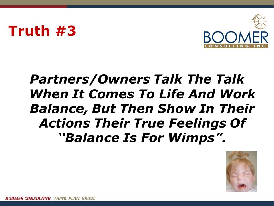 """Truth #3 Partners/Owners Talk The Talk When It Comes To Life And Work Balance, But Then Show In Their Actions Their True Feelings Of """"Balance Is For W"""