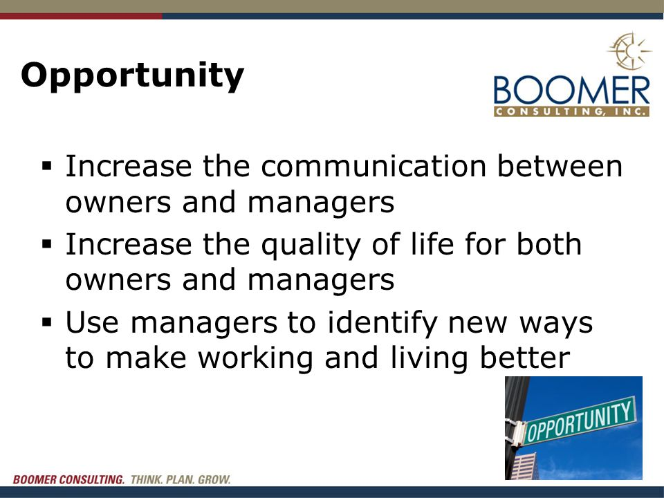 Opportunity  Increase the communication between owners and managers  Increase the quality of life for both owners and managers  Use managers to ide