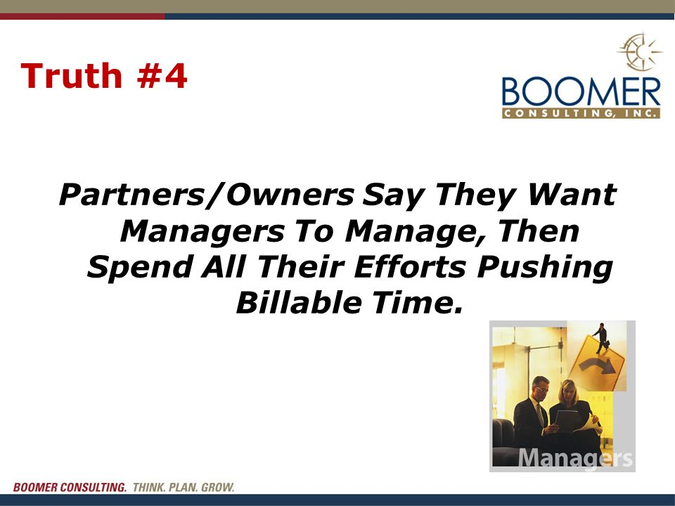 Truth #4 Partners/Owners Say They Want Managers To Manage, Then Spend All Their Efforts Pushing Billable Time.