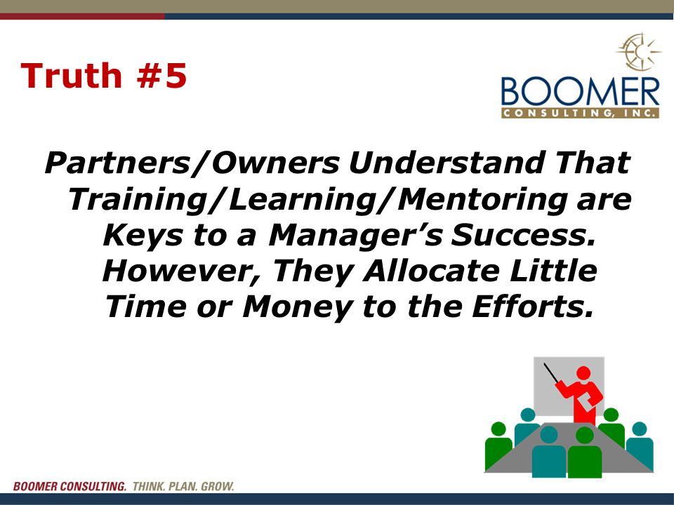 Truth #5 Partners/Owners Understand That Training/Learning/Mentoring are Keys to a Manager's Success. However, They Allocate Little Time or Money to t