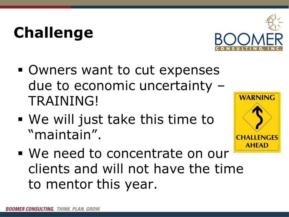 """Challenge  Owners want to cut expenses due to economic uncertainty – TRAINING!  We will just take this time to """"maintain"""".  We need to concentrate"""