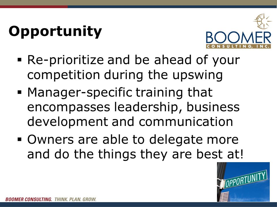 Opportunity  Re-prioritize and be ahead of your competition during the upswing  Manager-specific training that encompasses leadership, business development and communication  Owners are able to delegate more and do the things they are best at!