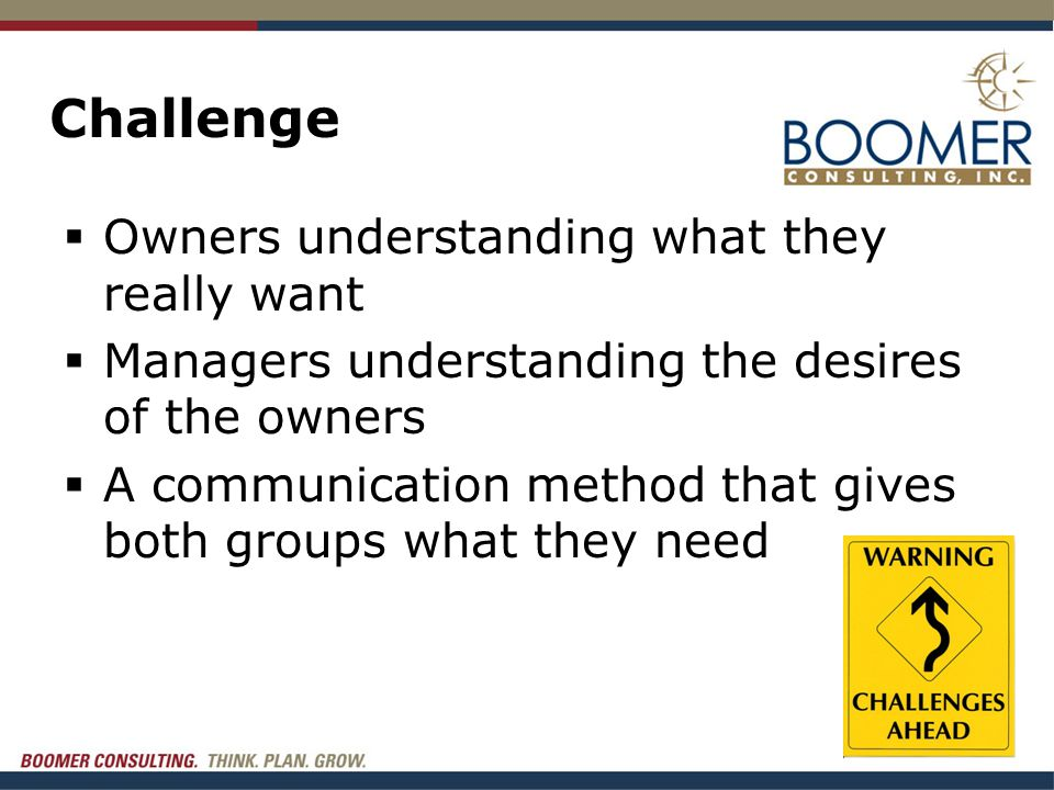 Challenge  Owners understanding what they really want  Managers understanding the desires of the owners  A communication method that gives both groups what they need