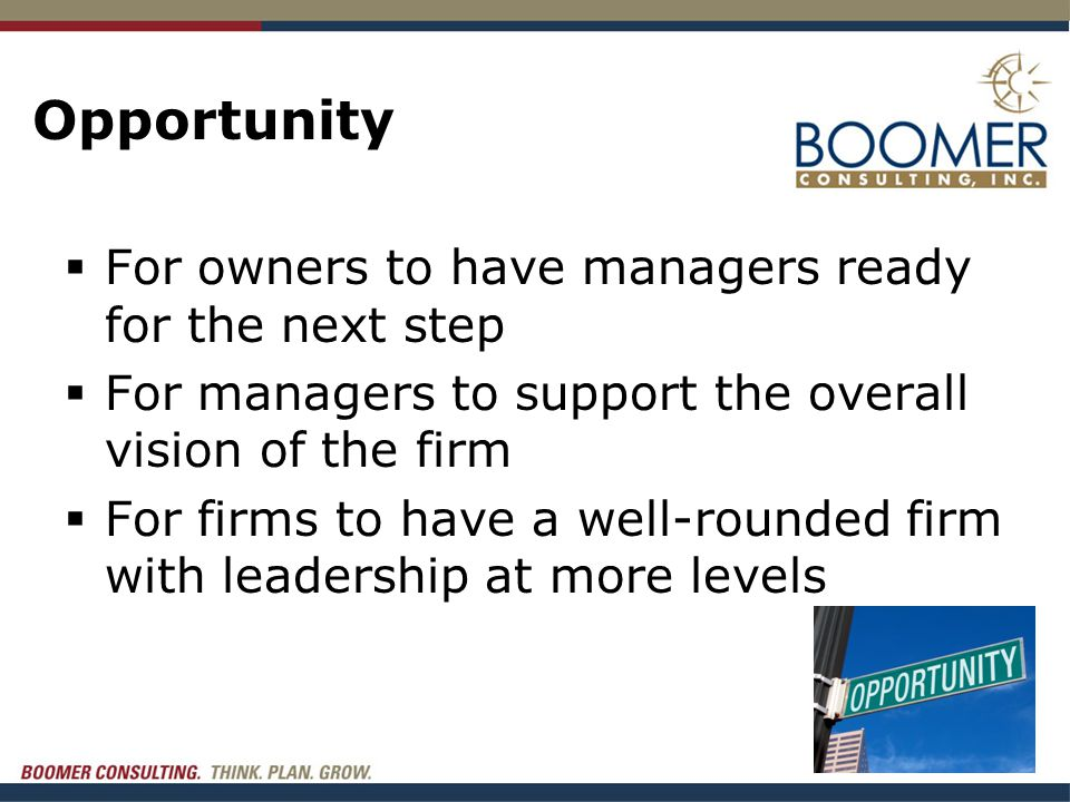 Opportunity  For owners to have managers ready for the next step  For managers to support the overall vision of the firm  For firms to have a well-rounded firm with leadership at more levels