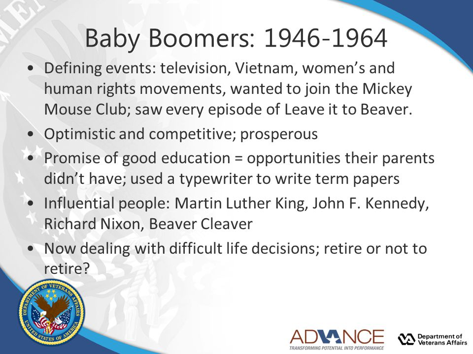 Baby Boomers: 1946-1964 Defining events: television, Vietnam, women's and human rights movements, wanted to join the Mickey Mouse Club; saw every episode of Leave it to Beaver.