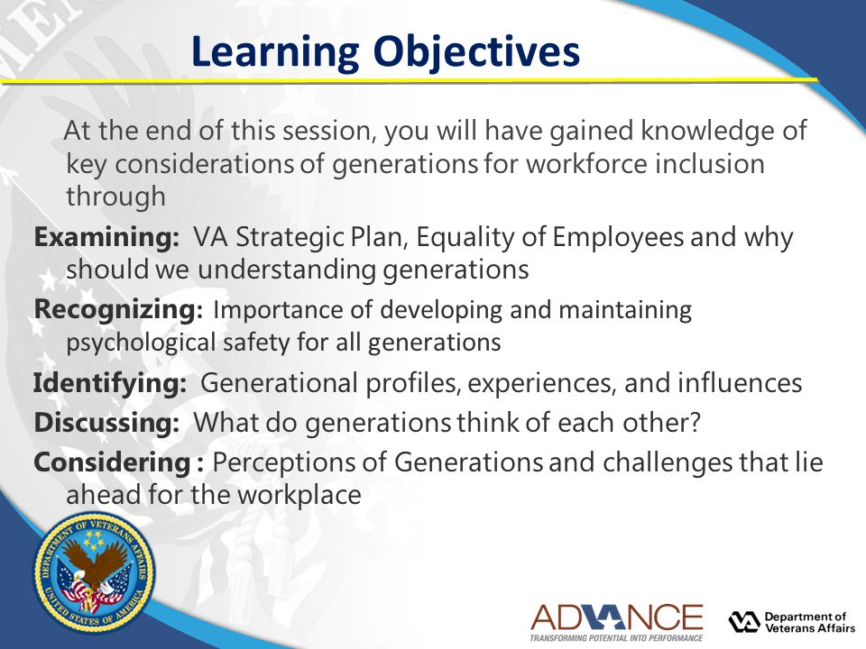 Learning Objectives At the end of this session, you will have gained knowledge of key considerations of generations for workforce inclusion through Examining: VA Strategic Plan, Equality of Employees and why should we understanding generations Recognizing : Importance of developing and maintaining psychological safety for all generations Identifying: Generational profiles, experiences, and influences Discussing: What do generations think of each other.