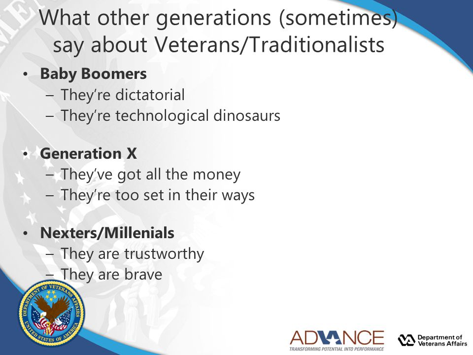 What other generations (sometimes) say about Veterans/Traditionalists Baby Boomers –They're dictatorial –They're technological dinosaurs Generation X –They've got all the money –They're too set in their ways Nexters/Millenials –They are trustworthy –They are brave