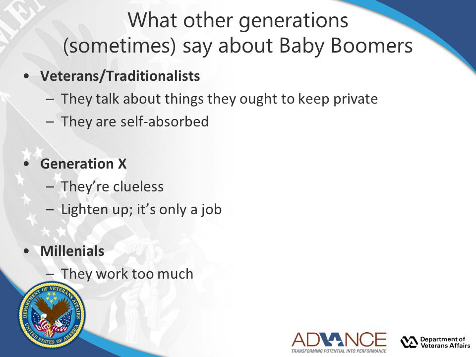 What other generations (sometimes) say about Baby Boomers Veterans/Traditionalists –They talk about things they ought to keep private –They are self-absorbed Generation X –They're clueless –Lighten up; it's only a job Millenials –They work too much