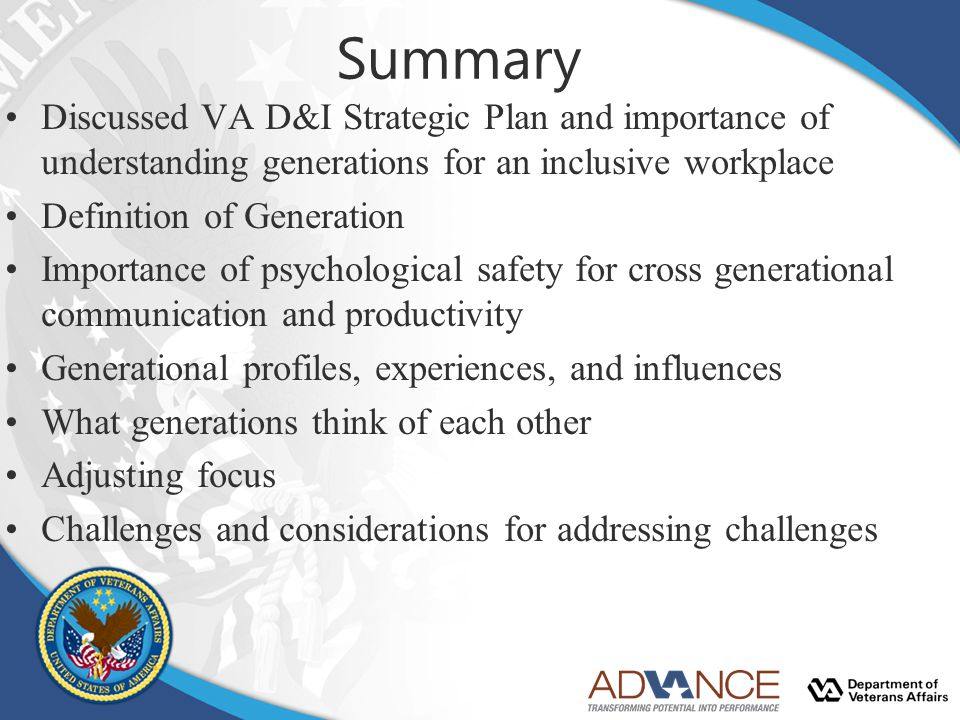 Summary Discussed VA D&I Strategic Plan and importance of understanding generations for an inclusive workplace Definition of Generation Importance of psychological safety for cross generational communication and productivity Generational profiles, experiences, and influences What generations think of each other Adjusting focus Challenges and considerations for addressing challenges