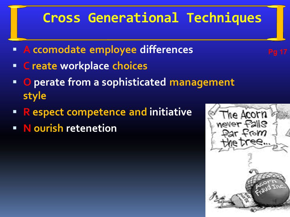 Cross Generational Techniques  A ccomodate employee differences  C reate workplace choices  O perate from a sophisticated management style  R espect competence and initiative  N ourish retenetion Pg 17