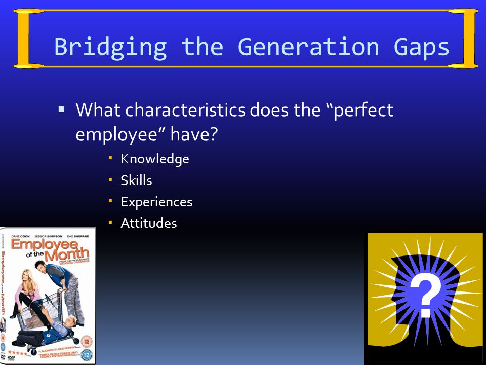 Bridging the Generation Gaps  What characteristics does the perfect employee have.