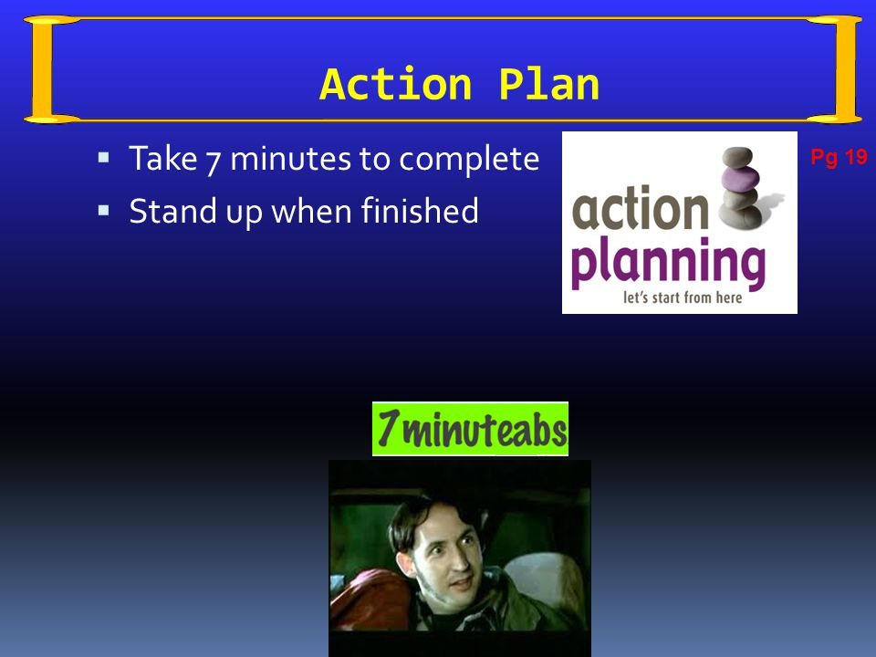 Action Plan  Take 7 minutes to complete  Stand up when finished Pg 19