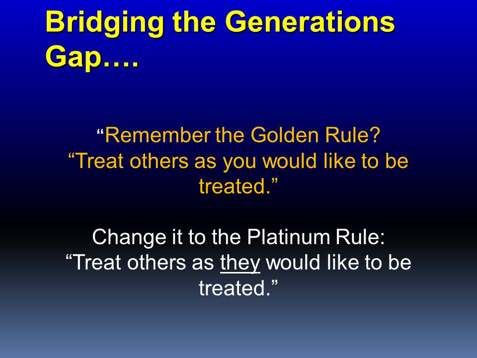 Bridging the Generations Gap…. Remember the Golden Rule.