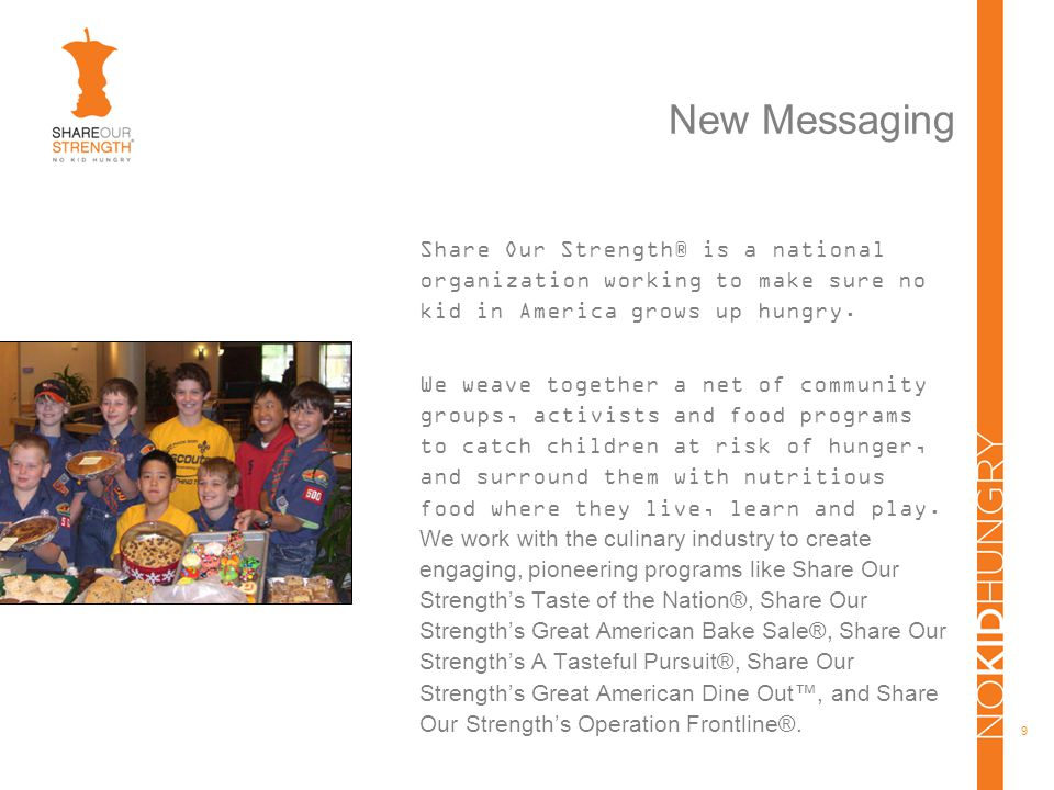 9 New Messaging Share Our Strength® is a national organization working to make sure no kid in America grows up hungry.