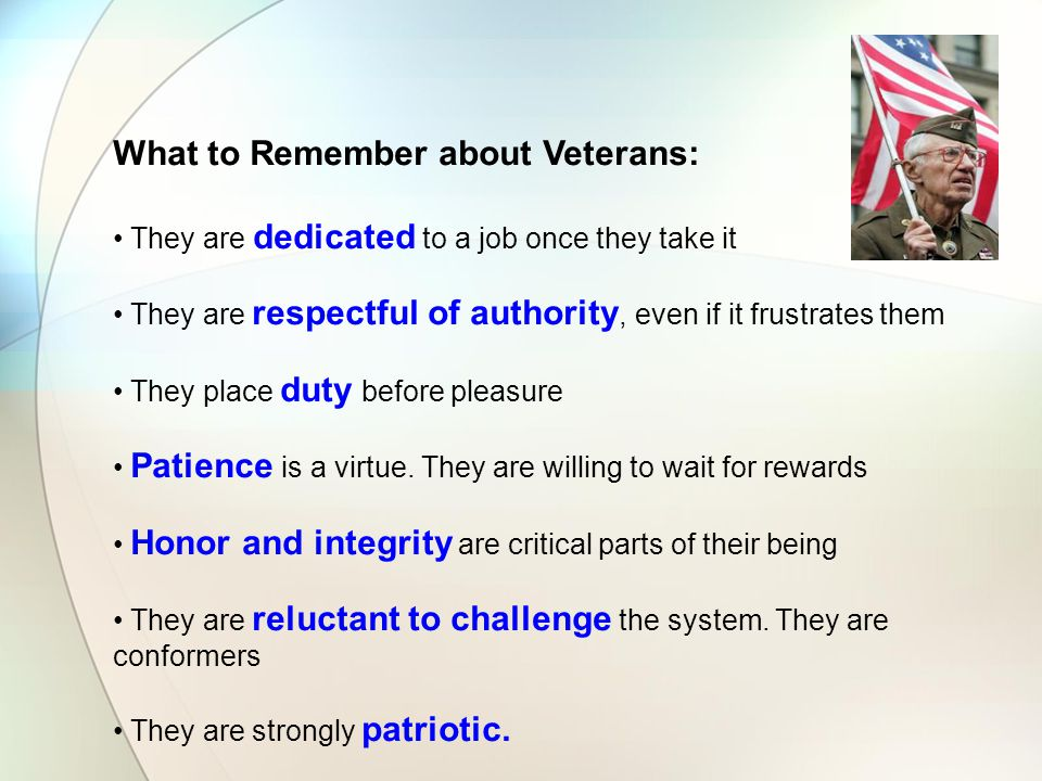 What to Remember about Veterans: They are dedicated to a job once they take it They are respectful of authority, even if it frustrates them They place duty before pleasure Patience is a virtue.