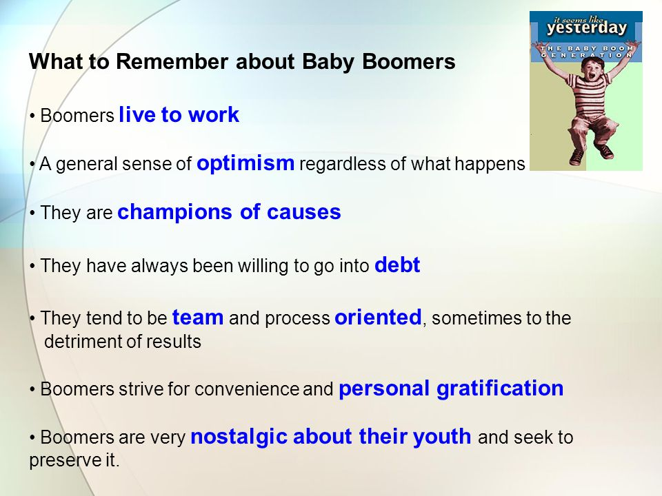 What to Remember about Baby Boomers Boomers live to work A general sense of optimism regardless of what happens They are champions of causes They have always been willing to go into debt They tend to be team and process oriented, sometimes to the detriment of results Boomers strive for convenience and personal gratification Boomers are very nostalgic about their youth and seek to preserve it.