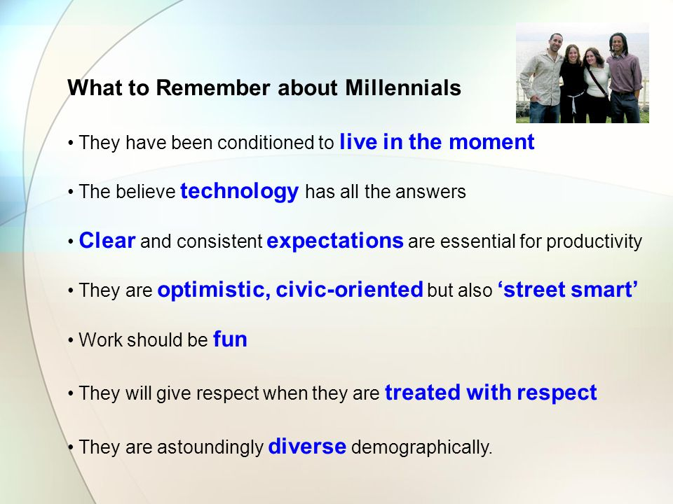 What to Remember about Millennials They have been conditioned to live in the moment The believe technology has all the answers Clear and consistent expectations are essential for productivity They are optimistic, civic-oriented but also 'street smart' Work should be fun They will give respect when they are treated with respect They are astoundingly diverse demographically.