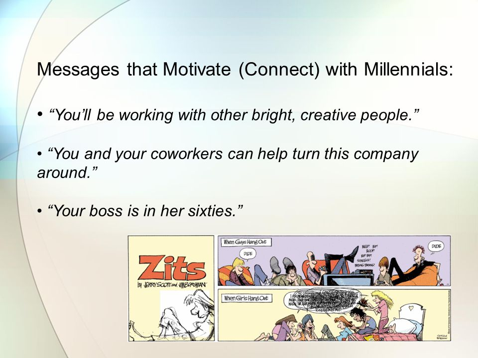 Messages that Motivate (Connect) with Millennials: You'll be working with other bright, creative people. You and your coworkers can help turn this company around. Your boss is in her sixties.
