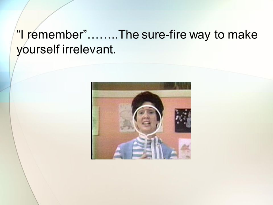 I remember ……..The sure-fire way to make yourself irrelevant.