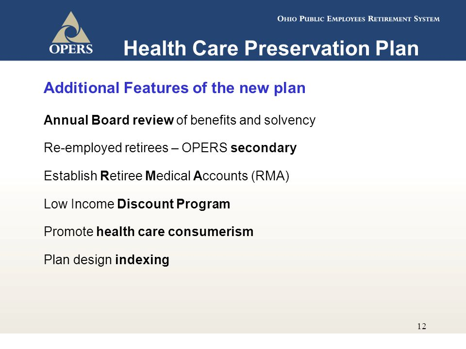 12 Additional Features of the new plan Annual Board review of benefits and solvency Re-employed retirees – OPERS secondary Establish Retiree Medical Accounts (RMA) Low Income Discount Program Promote health care consumerism Plan design indexing Health Care Preservation Plan