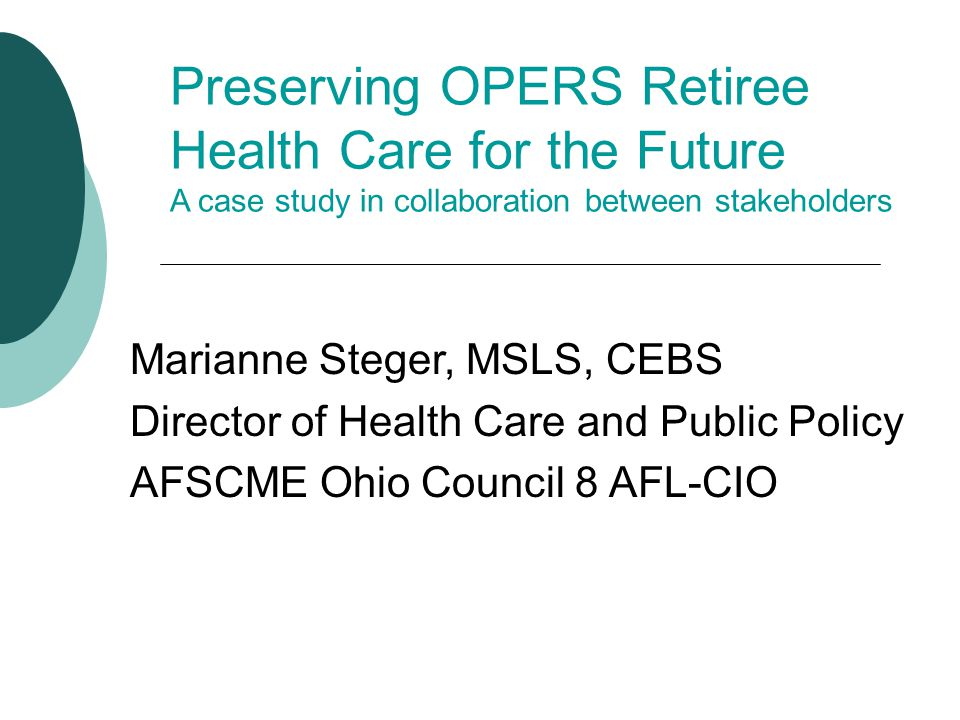 Preserving OPERS Retiree Health Care for the Future A case study in collaboration between stakeholders Marianne Steger, MSLS, CEBS Director of Health Care and Public Policy AFSCME Ohio Council 8 AFL-CIO