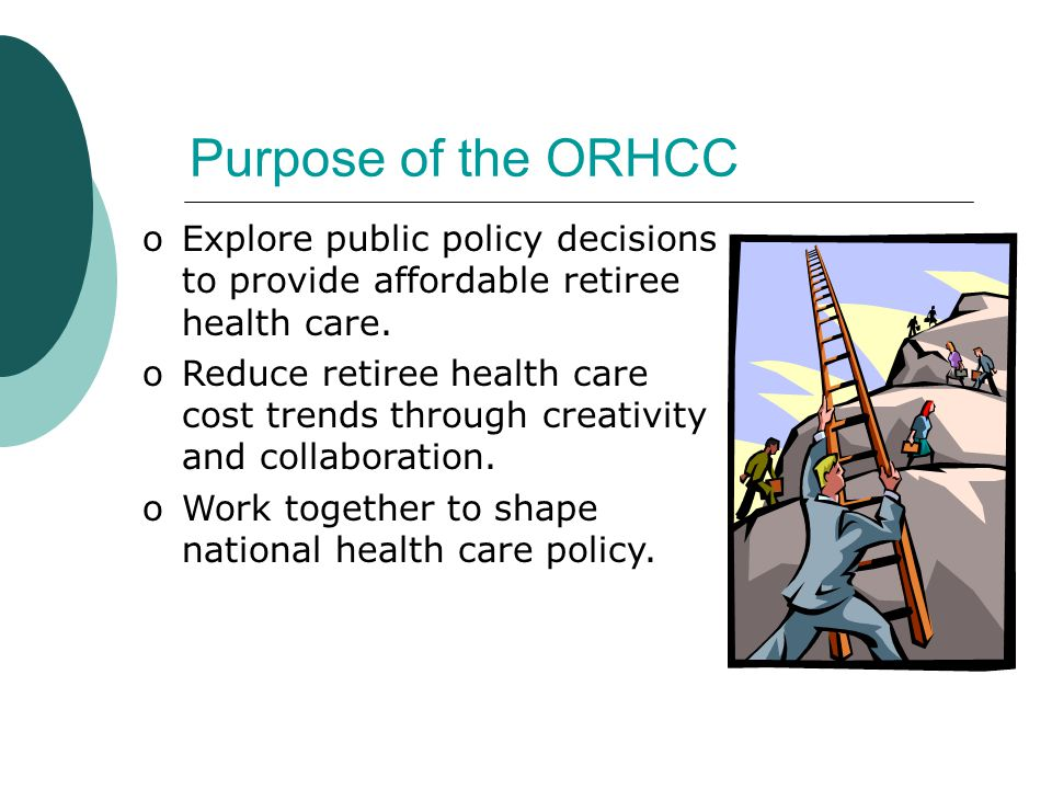 Purpose of the ORHCC oExplore public policy decisions to provide affordable retiree health care.