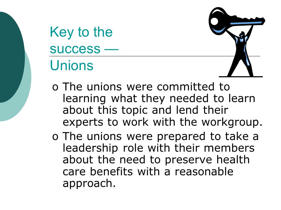 Key to the success — Unions oThe unions were committed to learning what they needed to learn about this topic and lend their experts to work with the workgroup.