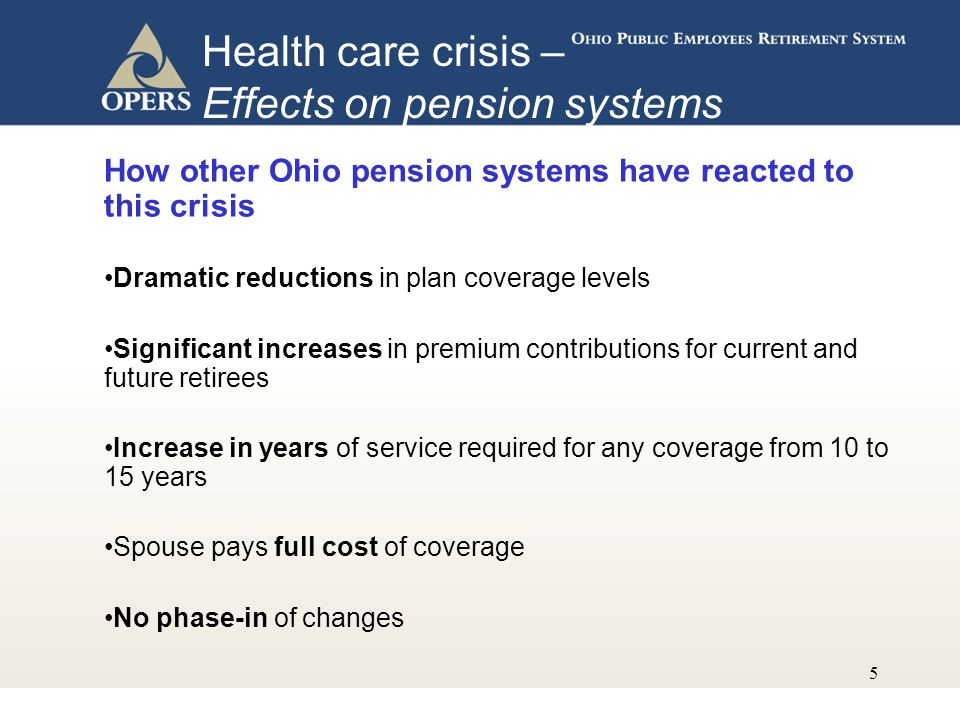 5 How other Ohio pension systems have reacted to this crisis Dramatic reductions in plan coverage levels Significant increases in premium contributions for current and future retirees Increase in years of service required for any coverage from 10 to 15 years Spouse pays full cost of coverage No phase-in of changes Health care crisis – Effects on pension systems