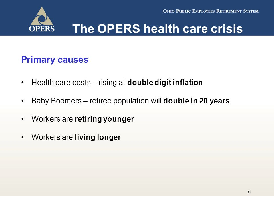 6 The OPERS health care crisis Primary causes Health care costs – rising at double digit inflation Baby Boomers – retiree population will double in 20 years Workers are retiring younger Workers are living longer