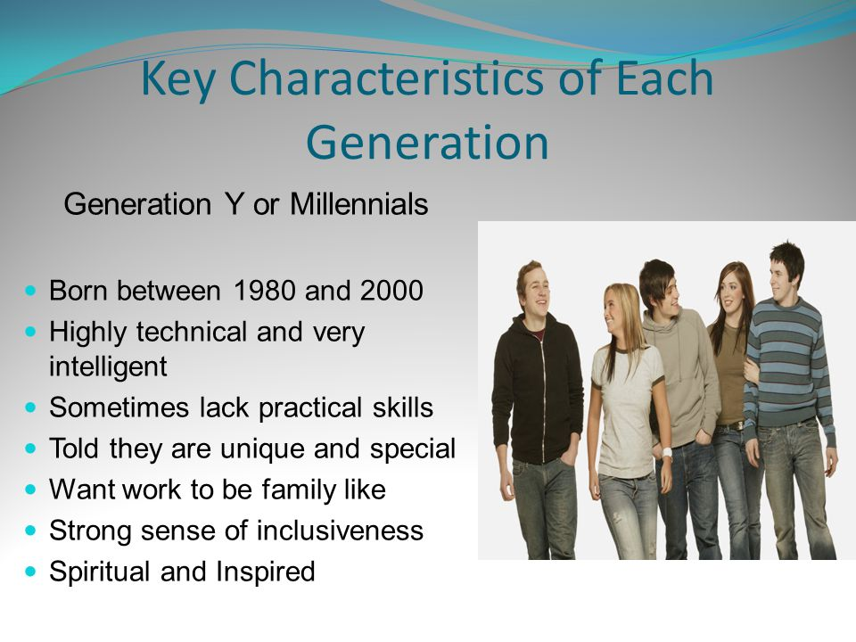 Key Characteristics of Each Generation Generation Y or Millennials Born between 1980 and 2000 Highly technical and very intelligent Sometimes lack practical skills Told they are unique and special Want work to be family like Strong sense of inclusiveness Spiritual and Inspired