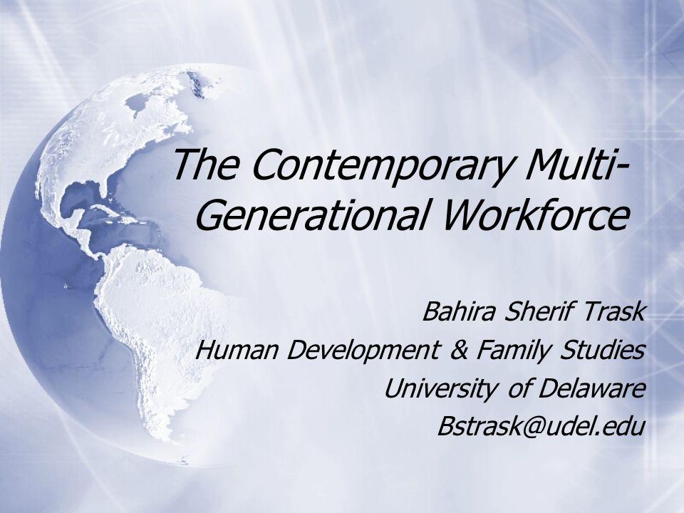 The Contemporary Multi- Generational Workforce Bahira Sherif Trask Human Development & Family Studies University of Delaware Bstrask@udel.edu Bahira Sherif Trask Human Development & Family Studies University of Delaware Bstrask@udel.edu