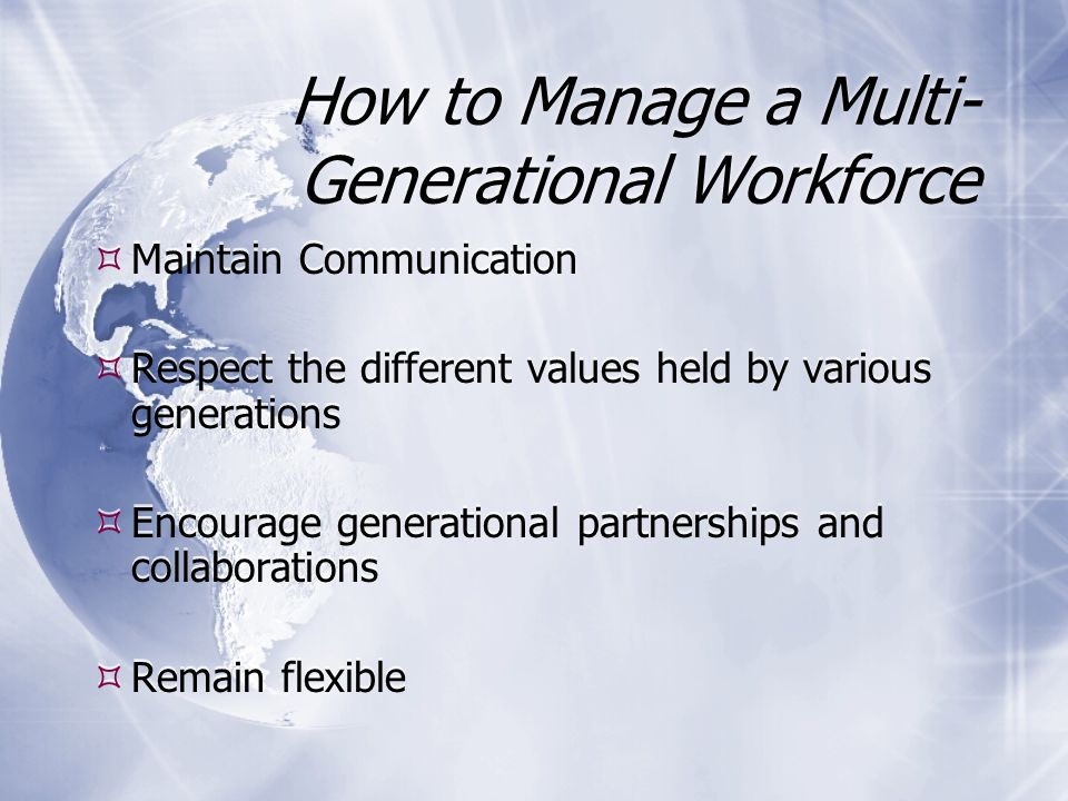 How to Manage a Multi- Generational Workforce  Maintain Communication  Respect the different values held by various generations  Encourage generational partnerships and collaborations  Remain flexible  Maintain Communication  Respect the different values held by various generations  Encourage generational partnerships and collaborations  Remain flexible