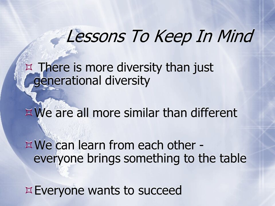Lessons To Keep In Mind  There is more diversity than just generational diversity  We are all more similar than different  We can learn from each other - everyone brings something to the table  Everyone wants to succeed  There is more diversity than just generational diversity  We are all more similar than different  We can learn from each other - everyone brings something to the table  Everyone wants to succeed