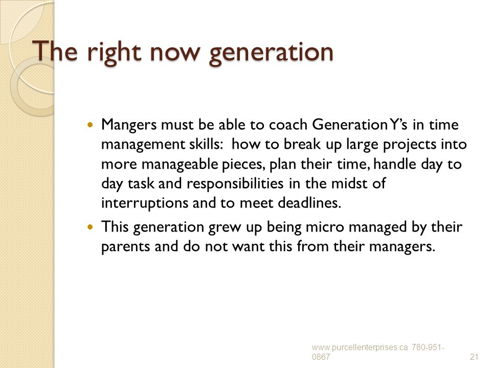 The right now generation Mangers must be able to coach Generation Y's in time management skills: how to break up large projects into more manageable p