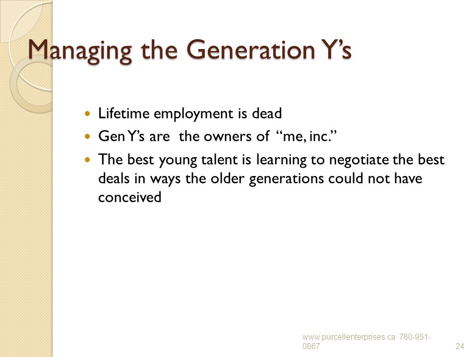 "Managing the Generation Y's Lifetime employment is dead Gen Y's are the owners of ""me, inc."" The best young talent is learning to negotiate the best d"